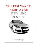 The Fast Way to start a Car Detailing Business: Learn the most effective way too easily and quickly start a car detailing business in the next 7 days!