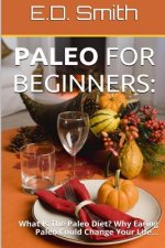 Paleo for Beginners: : What Is the Paleo Diet? Why Eating Paleo Could Change Your Life...
