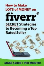 How to Make Lots of Money on Fiverr: Secret Strategies to Becoming a Top Rated Seller