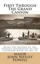 First Through the Grand Canyon: Being the Record of the Pioneer Exploration of the Colorado River in 1869-70