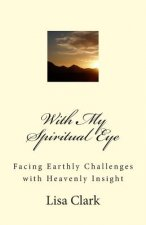 With My Spiritual Eye: Facing Earthly Challenges with Heavenly Insight