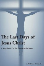 The Last Days of Jesus Christ (a Story about the Passion of Our Savior)