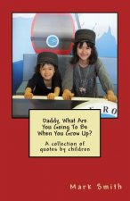 Daddy, What Are You Going to Be When You Grow Up?: A Collection of Quotes by Children