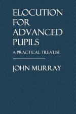 Elocution for Advanced Pupils: A Practical Treatise