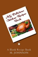 My Delicious Chicken Recipes Book: My Favorite Recipes