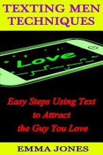 Texting Men Techniques: Easy Steps Using Text to Attract the Guy You Love