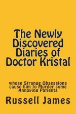 The Newly Discovered Diaries of Doctor Kristal: Whose Strange Obsessions Cause Him to Murder Some Annoying Patients