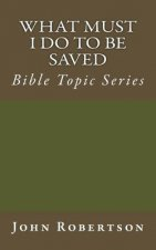 What Must I Do to Be Saved: Bible Topic Series