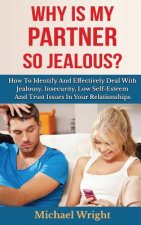 Why Is My Partner So Jealous? How to Identify and Effectively Deal with Jealousy, Insecurity, Low Self-Esteem and Trust Issues in Your Relationships