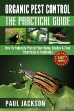 Organic Pest Control the Practical Guide: How to Naturally Protect Your Home, Garden & Food from Pests & Pesticides
