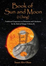 Book of Sun and Moon (I Ching) Volume II: Traditional Perspectives on Divination and Calculation for the Book of Changes