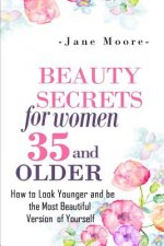 Beauty Secrets for Women 35 and Older: Beauty Secrets How to Look Younger and Be the Most Beautiful Version of Yourself