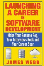 Launching a Career in Software Development: Make Your Resume Pop, Your Interviews Rock and Your Career Soar