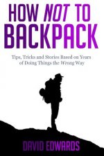 How Not to Backpack: Tips, Tricks and Stories Based on Years of Doing Things the Wrong Way