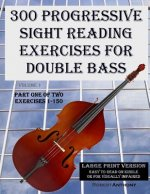 300 Progressive Sight Reading Exercises for Double Bass Large Print Version: Part One of Two, Exercises 1-150