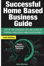 Successful Home Based Business Guide: Step by Step Strategies, Tips, and Secrets to Starting a Prosperous Home Based Business