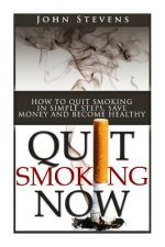 Quit Smoking Now!: How to Stop Smoking in Simple Steps, Save Money and Become Healthy