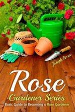 Rose Gardener Series: Basic Guide to Becoming a Rose Gardener
