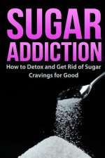 Sugar Addiction: How to Detox and Get Rid of Sugar Cravings for Good