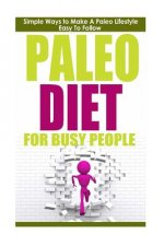 Paleo Diet: Paleo Diet for Busy People: Simple Ways to Make a Paleo Diet Easy to Follow