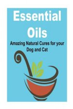 Essential Oils: Amazing Natural Cures for Your Dog and Cat: (Essential Oils, Essential Oils Recipes, Essential Oils Guide, Essential Oils Books, Essen