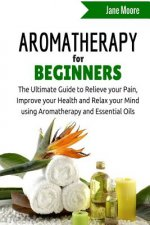 Aromatherapy for Beginners: The Ultimate Guide to Relieve Your Pain, Improve Your Health and Relax Your Mind Using Aromatherapy and Essential Oils