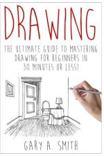 Drawing: The Ultimate Guide to Mastering Drawing for Beginners in 30 Minutes or Less