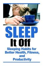 Sleep It Off: Sleeping Habits for Better Health, Fitness, and Productivity
