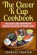The Clever K Cup Cookbook: Delicious and Innovative Recipes to Spice Up Your K Cup