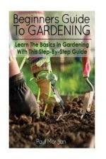 Beginners Guide to Gardening: Learn the Basics in Gardening with This Step-By-Step Guide