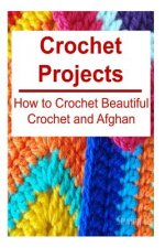 Crochet Projects: How to Crochet Beautiful Crochet and Afghan: Crochet, Crochet for Beginners, How to Crochet, Crochet Patterns, Crochet Projects