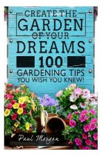 Create the Garden of Your Dreams: 100 Gardening Tips You Wish You Knew!