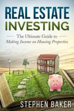 Real Estate Investing: The Ultimate Guide to Making Income on Housing Properties
