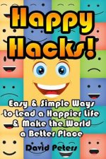 Happy Hacks: Easy & Simple Ways to Lead a Happier Life & Make the World a Better Place