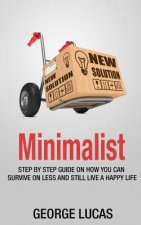 Minimalist: Step by Step Guid How You Can Survive on Less and Still Live a Happy Life