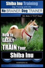 Shiba Inu Training - Dog Training with the No BRAINER Dog TRAINER We Make it That Easy!: How to EASILY TRAIN Your Shiba Inu