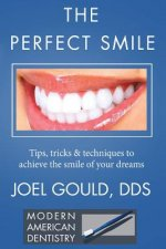 The Perfect Smile: Tips, Tricks and Techniques To Achieve The Smile Of Your Dreams