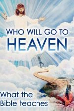 Who Will Go to Heaven: What the Bible Teaches