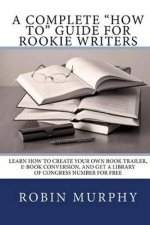 A Complete How to Guide for Rookie Writers: Learn How to Create Your Own Book Trailer, E-Book Conversion, and Get a Library of Congress Number for Fre