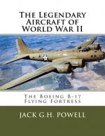The Legendary Aircraft of World War II: The Boeing B-17 Flying Fortress
