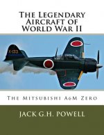 The Legendary Aircraft of World War II: The Mitsubishi A6M Zero