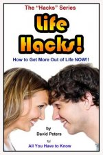 Life Hacks!: How to Get More Out of Life Now!