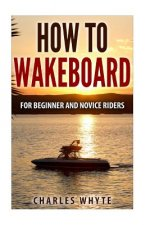 How To Wakeboard: For Beginner and Novice Riders