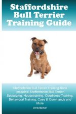 Staffordshire Bull Terrier Training Guide. Staffordshire Bull Terrier Training Book Includes: Staffordshire Bull Terrier Socializing, Housetraining, O