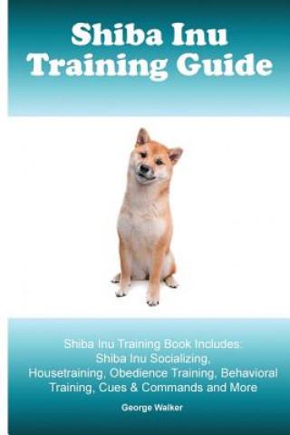 Shiba Inu Training Guide. Shiba Inu Training Book Includes: Shiba Inu Socializing, Housetraining, Obedience Training, Behavioral Training, Cues & Comm