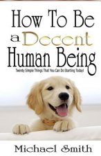 How to Be a Decent Human Being: Twenty Simple Things That You Can Do Starting Today!