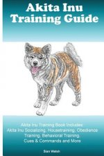 Akita Inu Training Guide Akita Inu Training Book Includes: Akita Inu Socializing, Housetraining, Obedience Training, Behavioral Training, Cues & Comma