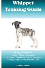 Whippet Training Guide Whippet Training Book Includes: Whippet Socializing, Housetraining, Obedience Training, Behavioral Training, Cues & Commands an