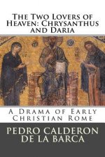 The Two Lovers of Heaven: Chrysanthus and Daria: A Drama of Early Christian Rome