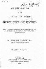An Introduction to the Ancient and Modern Geometry of Conics Being a Geometrical Treatise on the Conic Sections with a Collection of Problems and Hist